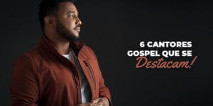 6 cantores gospel que se destacam!