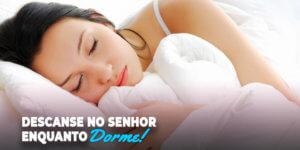 Saiba como descansar no senhor enquanto dorme.