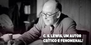 C.S. Lewis, um autor crítico e fenomenal.